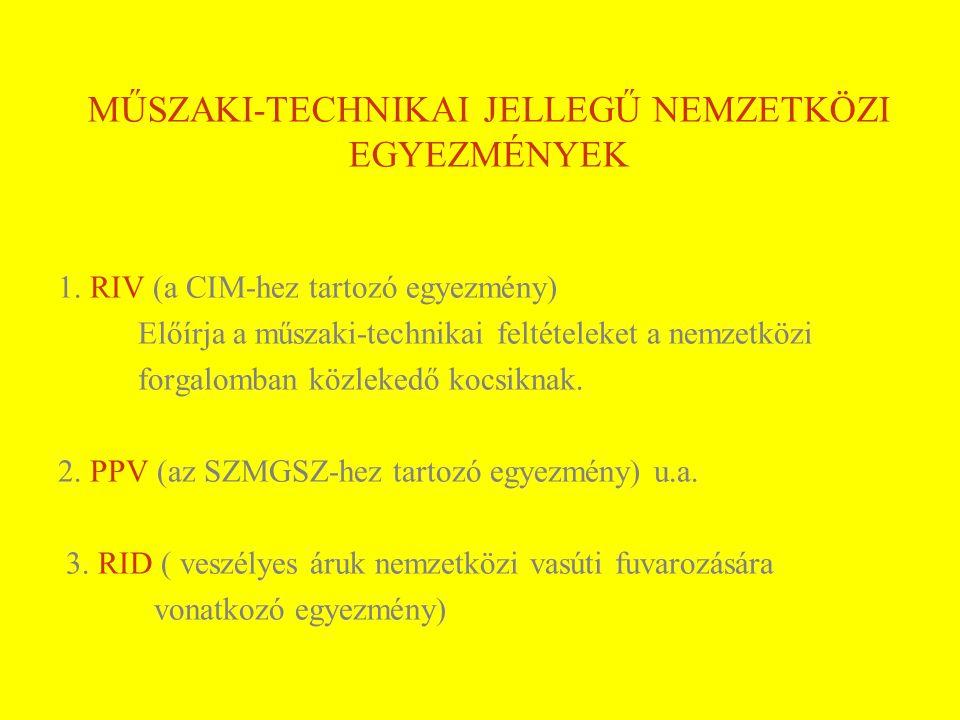 MŰSZAKI-TECHNIKAI JELLEGŰ NEMZETKÖZI EGYEZMÉNYEK 1. RIV (a CIM-hez tartozó egyezmény) Előírja a műszaki-technikai feltételeket a nemzetközi forgalomba