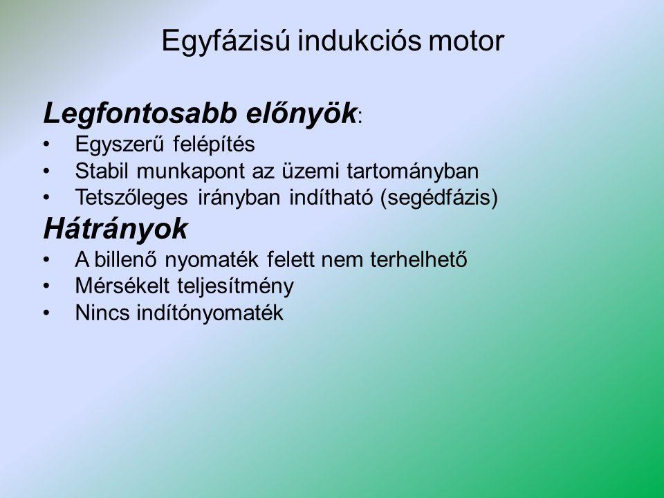 Egyfázisú indukciós motor Legfontosabb előnyök : Egyszerű felépítés Stabil munkapont az üzemi tartományban Tetszőleges irányban indítható (segédfázis)