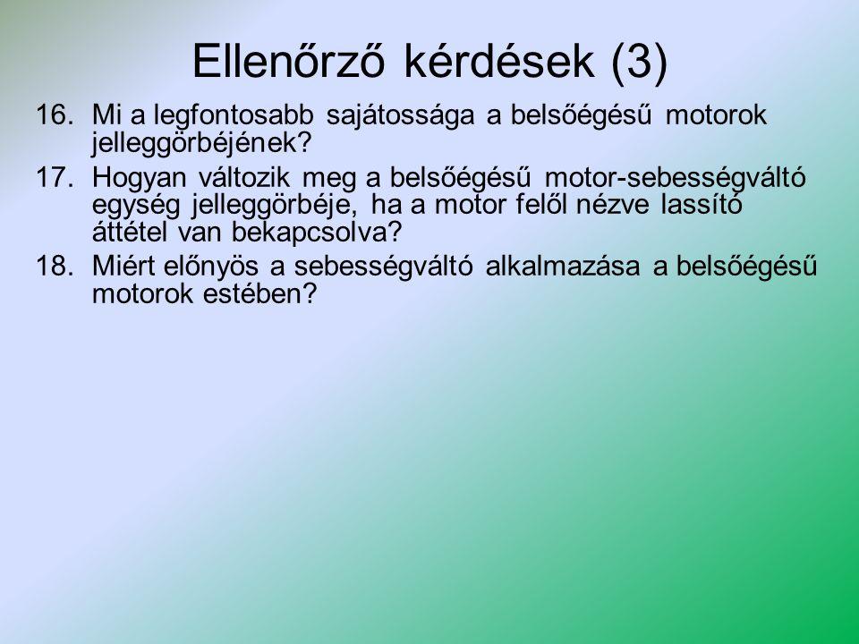 Ellenőrző kérdések (3) 16.Mi a legfontosabb sajátossága a belsőégésű motorok jelleggörbéjének? 17.Hogyan változik meg a belsőégésű motor-sebességváltó