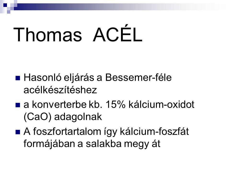 Thomas ACÉL Hasonló eljárás a Bessemer-féle acélkészítéshez a konverterbe kb. 15% kálcium-oxidot (CaO) adagolnak A foszfortartalom így kálcium-foszfát