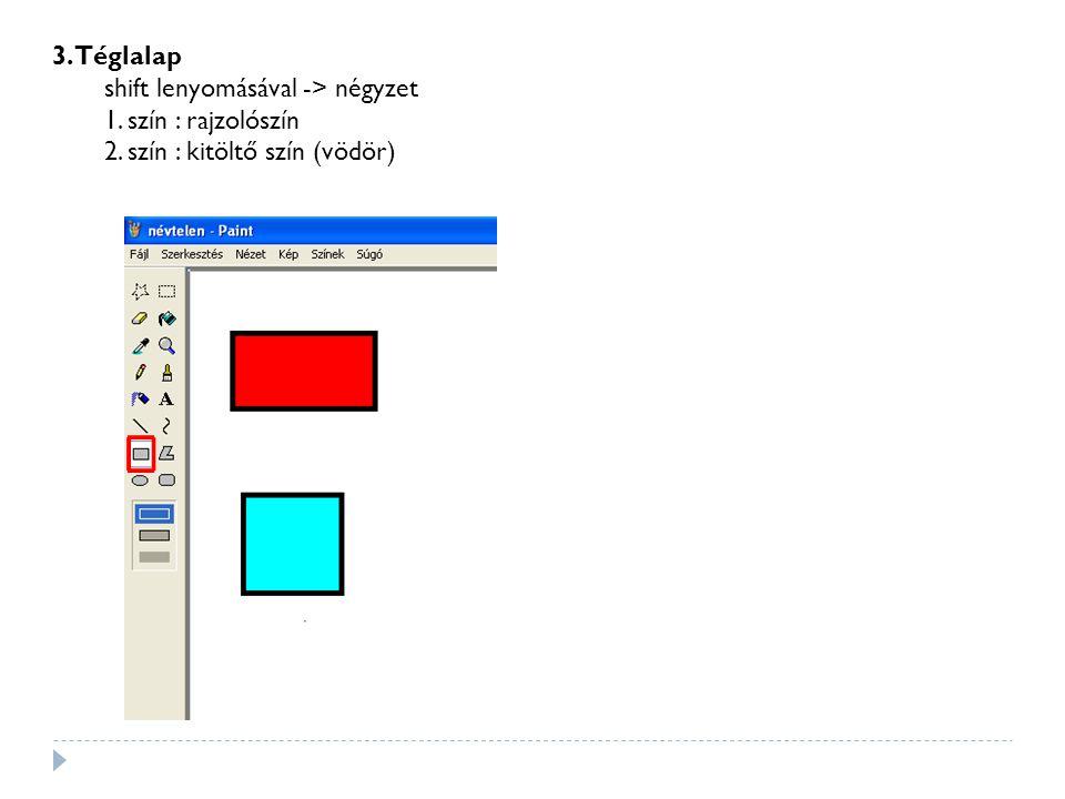 3. Téglalap shift lenyomásával -> négyzet 1. szín : rajzolószín 2. szín : kitöltő szín (vödör)