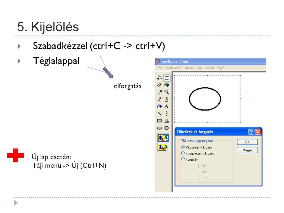 5. Kijelölés  Szabadkézzel (ctrl+C -> ctrl+V)  Téglalappal elforgatás Új lap esetén: Fájl menü -> Új (Ctrl+N)