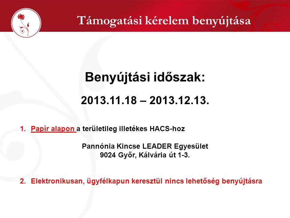 Támogatási kérelem benyújtása Benyújtási időszak: 2013.11.18 – 2013.12.13. 1.Papír alapon a területileg illetékes HACS-hoz Pannónia Kincse LEADER Egye