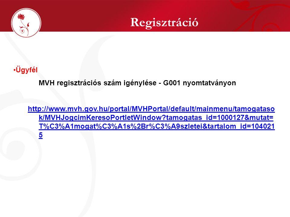 Regisztráció Ügyfél MVH regisztrációs szám igénylése - G001 nyomtatványon http://www.mvh.gov.hu/portal/MVHPortal/default/mainmenu/tamogataso k/MVHJogcimKeresoPortletWindow tamogatas_id=1000127&mutat= T%C3%A1mogat%C3%A1s%2Br%C3%A9szletei&tartalom_id=104021 5