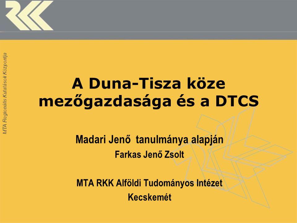 MTA Regionális Kutatások Központja A Duna-Tisza köze mezőgazdasága és a DTCS Madari Jenő tanulmánya alapján Farkas Jenő Zsolt MTA RKK Alföldi Tudományos Intézet Kecskemét