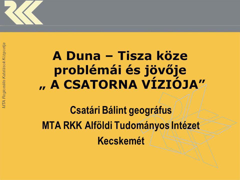 """MTA Regionális Kutatások Központja A Duna – Tisza köze problémái és jövője """" A CSATORNA VÍZIÓJA Csatári Bálint geográfus MTA RKK Alföldi Tudományos Intézet Kecskemét"""