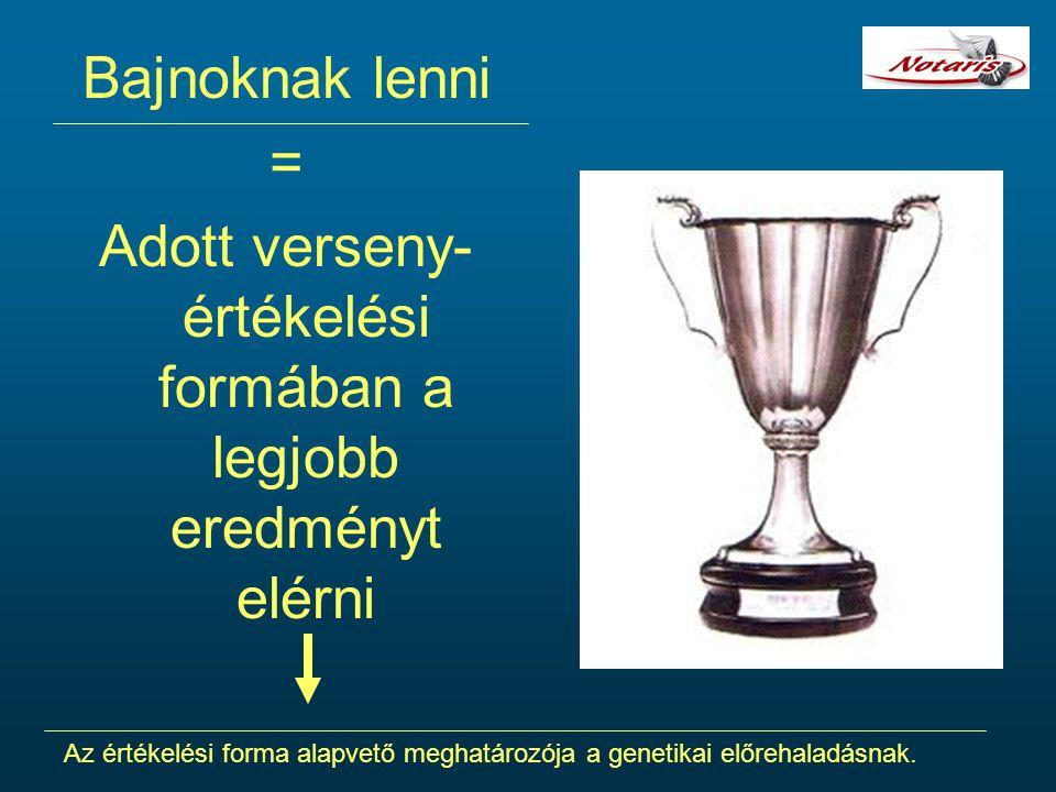 Bajnoknak lenni = Adott verseny- értékelési formában a legjobb eredményt elérni Az értékelési forma alapvető meghatározója a genetikai előrehaladásnak.