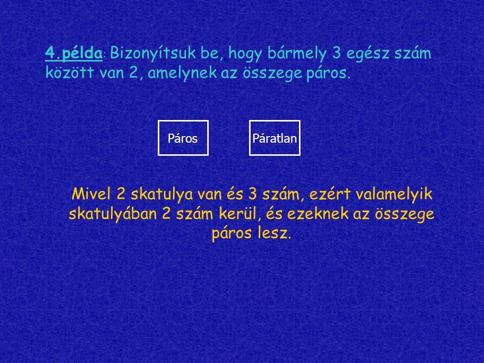 4.példa : Bizonyítsuk be, hogy bármely 3 egész szám között van 2, amelynek az összege páros. PárosPáratlan Mivel 2 skatulya van és 3 szám, ezért valam
