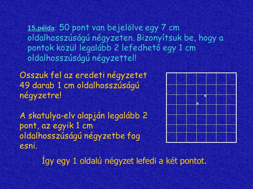 15.példa: 50 pont van bejelölve egy 7 cm oldalhosszúságú négyzeten. Bizonyítsuk be, hogy a pontok közül legalább 2 lefedhető egy 1 cm oldalhosszúságú