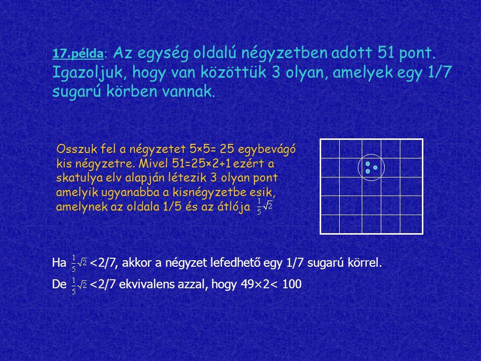 17.példa: Az egység oldalú négyzetben adott 51 pont. Igazoljuk, hogy van közöttük 3 olyan, amelyek egy 1/7 sugarú körben vannak. Osszuk fel a négyzete