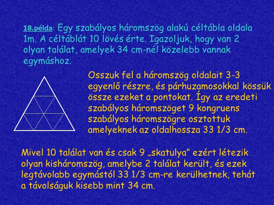 18.példa: Egy szabályos háromszög alakú céltábla oldala 1m. A céltáblát 10 lövés érte. Igazoljuk, hogy van 2 olyan találat, amelyek 34 cm-nél közelebb