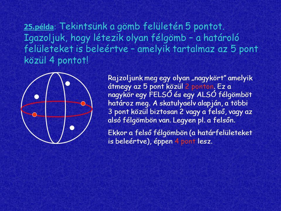 25.példa: Tekintsünk a gömb felületén 5 pontot. Igazoljuk, hogy létezik olyan félgömb – a határoló felületeket is beleértve – amelyik tartalmaz az 5 p