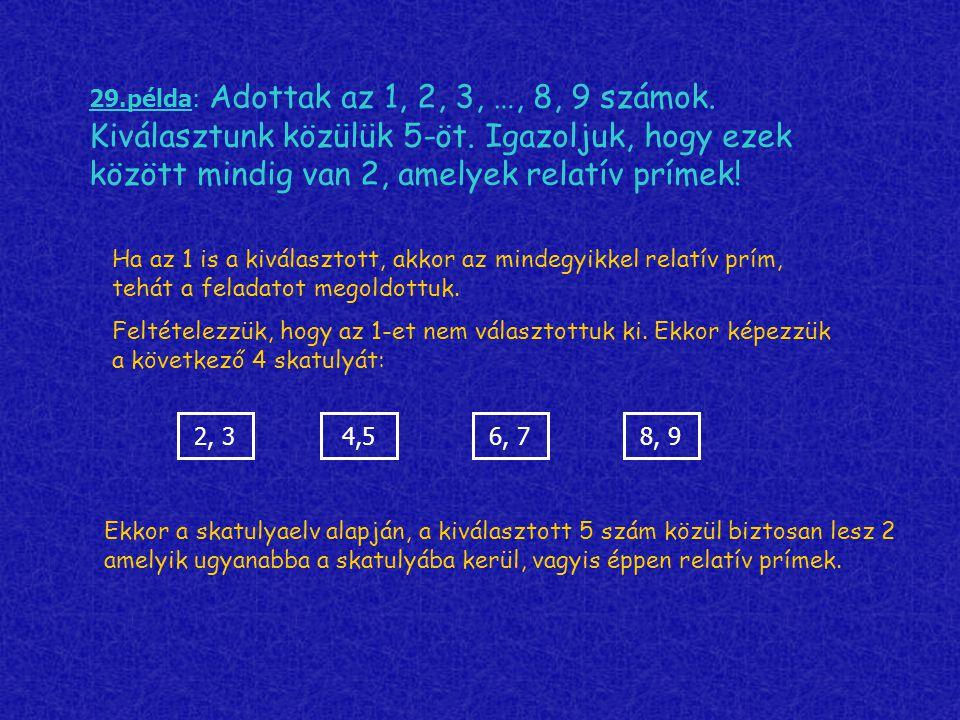 29.példa: Adottak az 1, 2, 3, …, 8, 9 számok. Kiválasztunk közülük 5-öt. Igazoljuk, hogy ezek között mindig van 2, amelyek relatív prímek! Ha az 1 is