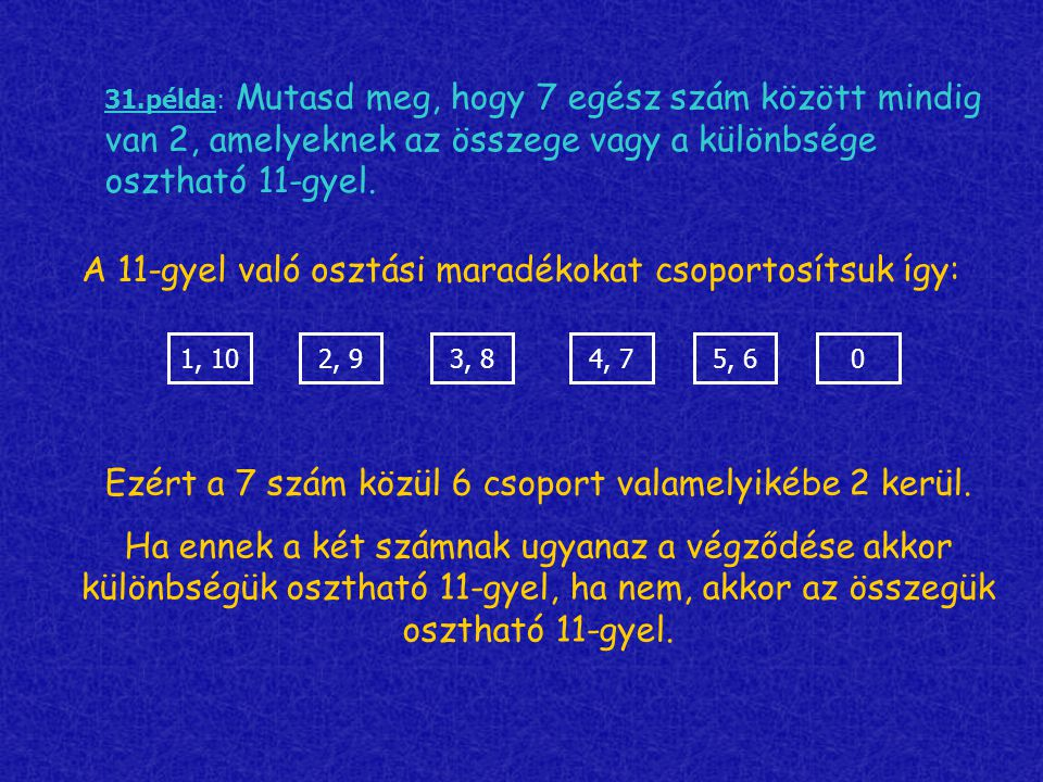 1, 102, 93, 85, 64, 7 31.példa: Mutasd meg, hogy 7 egész szám között mindig van 2, amelyeknek az összege vagy a különbsége osztható 11-gyel. 0 A 11-gy