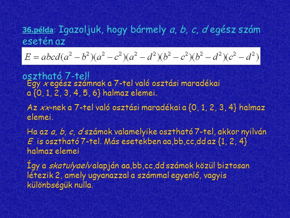 36.példa: Igazoljuk, hogy bármely a, b, c, d egész szám esetén az osztható 7-tel! Egy x egész számnak a 7-tel való osztási maradékai a {0, 1, 2, 3, 4,