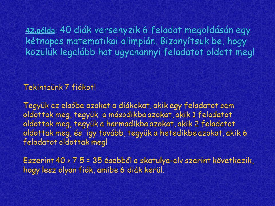 42.példa: 40 diák versenyzik 6 feladat megoldásán egy kétnapos matematikai olimpián. Bizonyítsuk be, hogy közülük legalább hat ugyanannyi feladatot ol