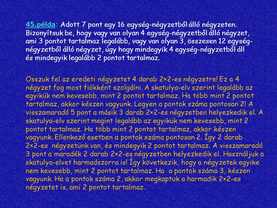 45.példa: Adott 7 pont egy 16 egység-négyzetből álló négyzeten. Bizonyítsuk be, hogy vagy van olyan 4 egység-négyzetből álló négyzet, ami 3 pontot tar