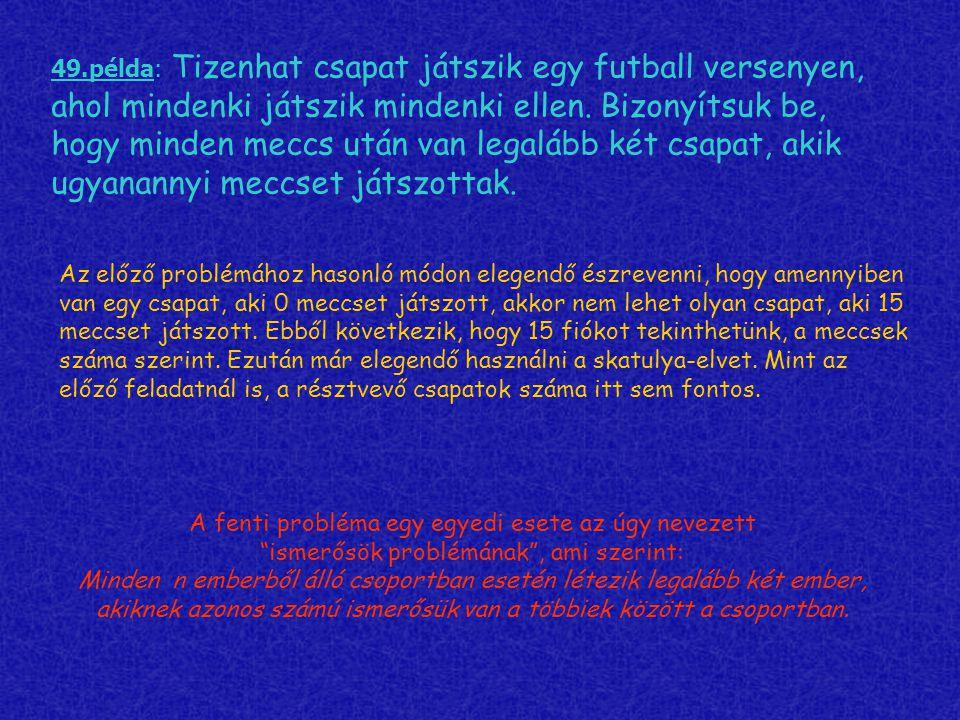 49.példa: Tizenhat csapat játszik egy futball versenyen, ahol mindenki játszik mindenki ellen. Bizonyítsuk be, hogy minden meccs után van legalább két