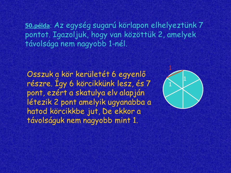 50.példa: Az egység sugarú körlapon elhelyeztünk 7 pontot. Igazoljuk, hogy van közöttük 2, amelyek távolsága nem nagyobb 1-nél. Osszuk a kör kerületét