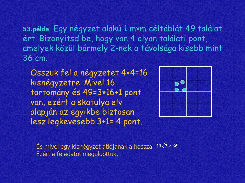 53.példa: Egy négyzet alakú 1 m×m céltáblát 49 találat ért. Bizonyítsd be, hogy van 4 olyan találati pont, amelyek közül bármely 2-nek a távolsága kis