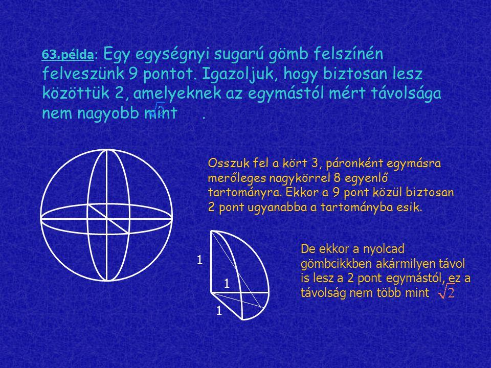 63.példa: Egy egységnyi sugarú gömb felszínén felveszünk 9 pontot. Igazoljuk, hogy biztosan lesz közöttük 2, amelyeknek az egymástól mért távolsága ne