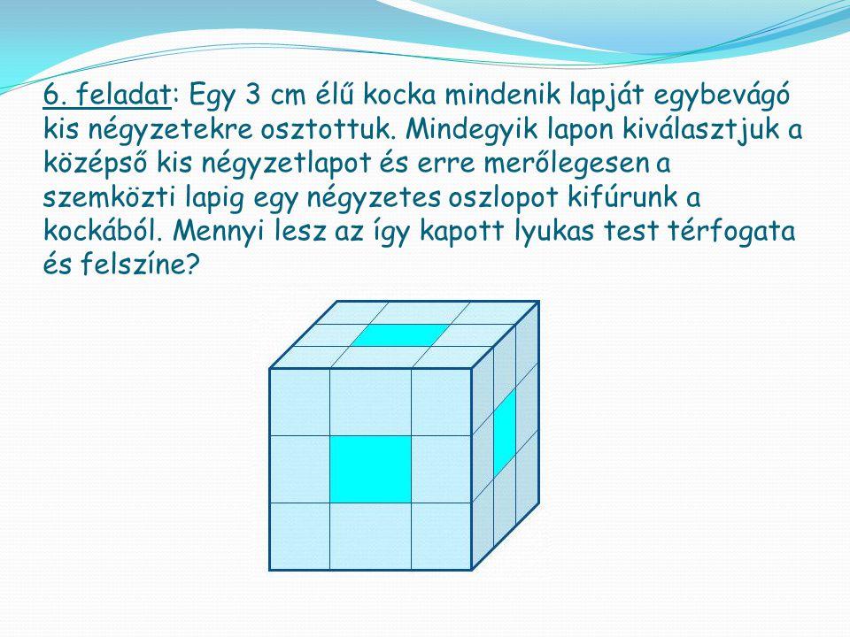 6. feladat: Egy 3 cm élű kocka mindenik lapját egybevágó kis négyzetekre osztottuk. Mindegyik lapon kiválasztjuk a középső kis négyzetlapot és erre me