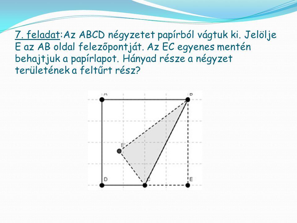 7. feladat:Az ABCD négyzetet papírból vágtuk ki. Jelölje E az AB oldal felezőpontját. Az EC egyenes mentén behajtjuk a papírlapot. Hányad része a négy