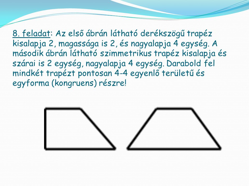 8. feladat: Az első ábrán látható derékszögű trapéz kisalapja 2, magassága is 2, és nagyalapja 4 egység. A második ábrán látható szimmetrikus trapéz k