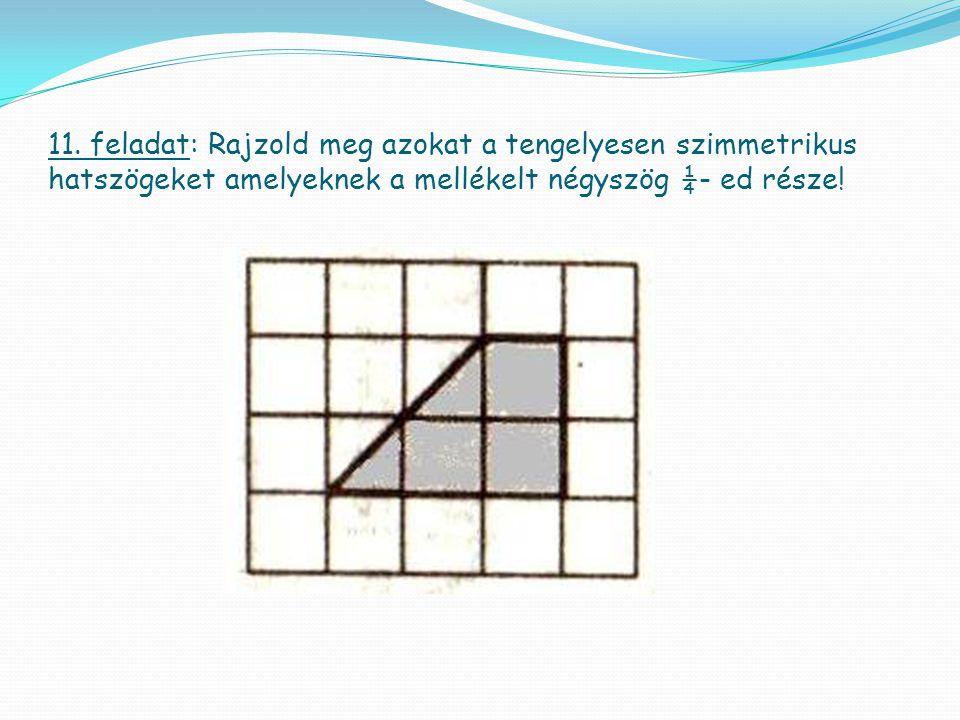 11. feladat: Rajzold meg azokat a tengelyesen szimmetrikus hatszögeket amelyeknek a mellékelt négyszög ¼- ed része!