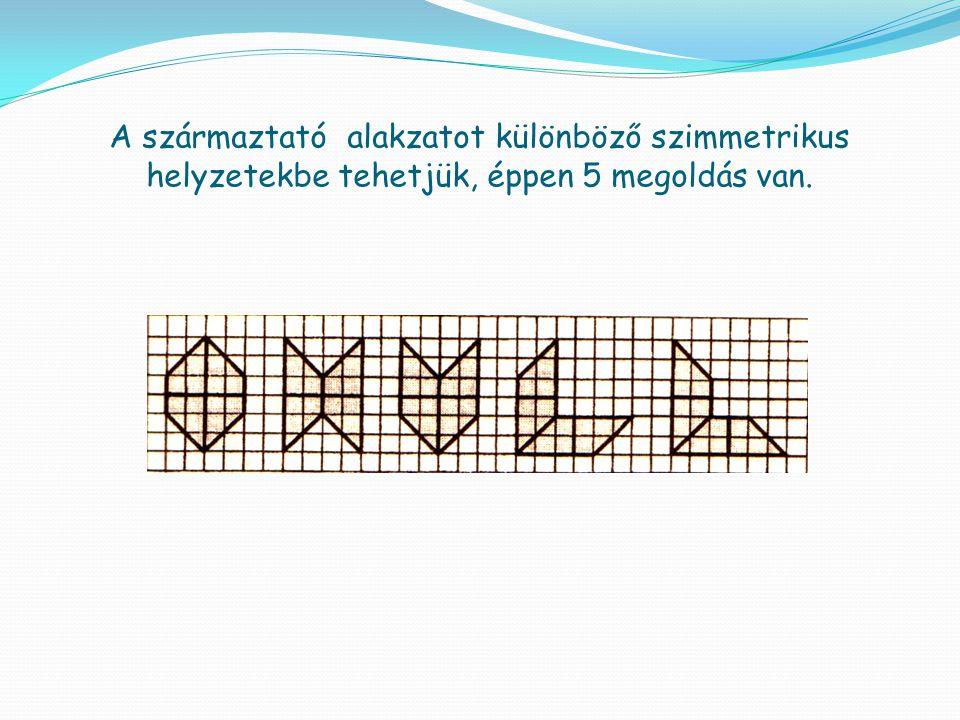 A származtató alakzatot különböző szimmetrikus helyzetekbe tehetjük, éppen 5 megoldás van.