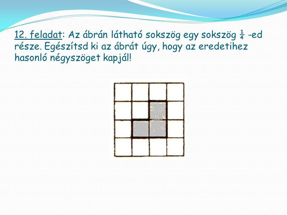 12. feladat: Az ábrán látható sokszög egy sokszög ¼ -ed része. Egészítsd ki az ábrát úgy, hogy az eredetihez hasonló négyszöget kapjál!