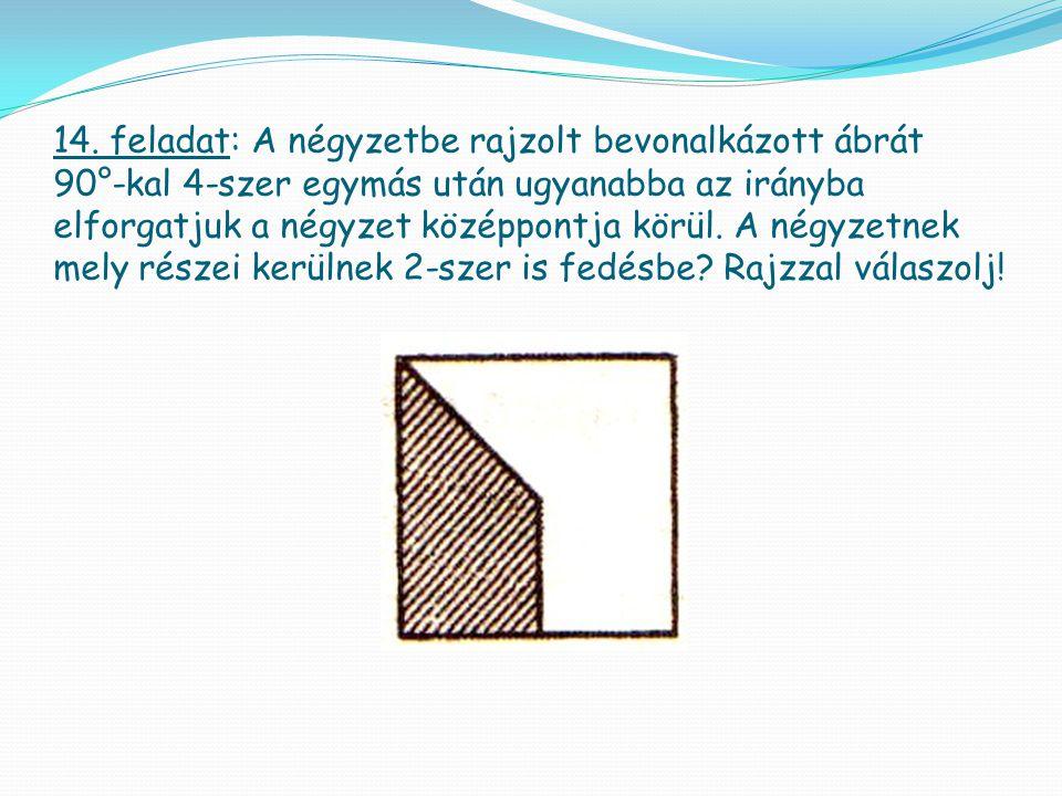 14. feladat: A négyzetbe rajzolt bevonalkázott ábrát 90°-kal 4-szer egymás után ugyanabba az irányba elforgatjuk a négyzet középpontja körül. A négyze