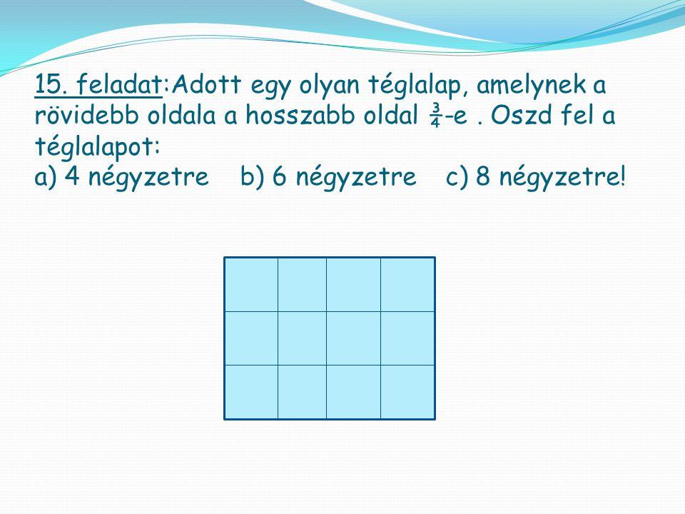 15. feladat:Adott egy olyan téglalap, amelynek a rövidebb oldala a hosszabb oldal ¾-e. Oszd fel a téglalapot: a) 4 négyzetreb) 6 négyzetrec) 8 négyzet