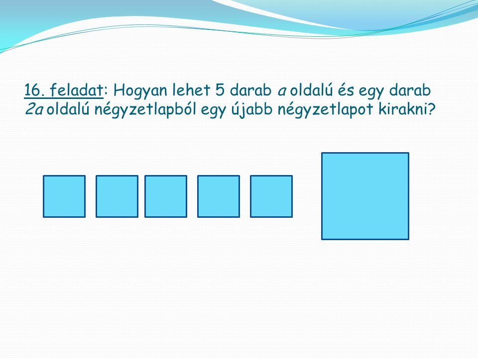 16. feladat: Hogyan lehet 5 darab a oldalú és egy darab 2a oldalú négyzetlapból egy újabb négyzetlapot kirakni?