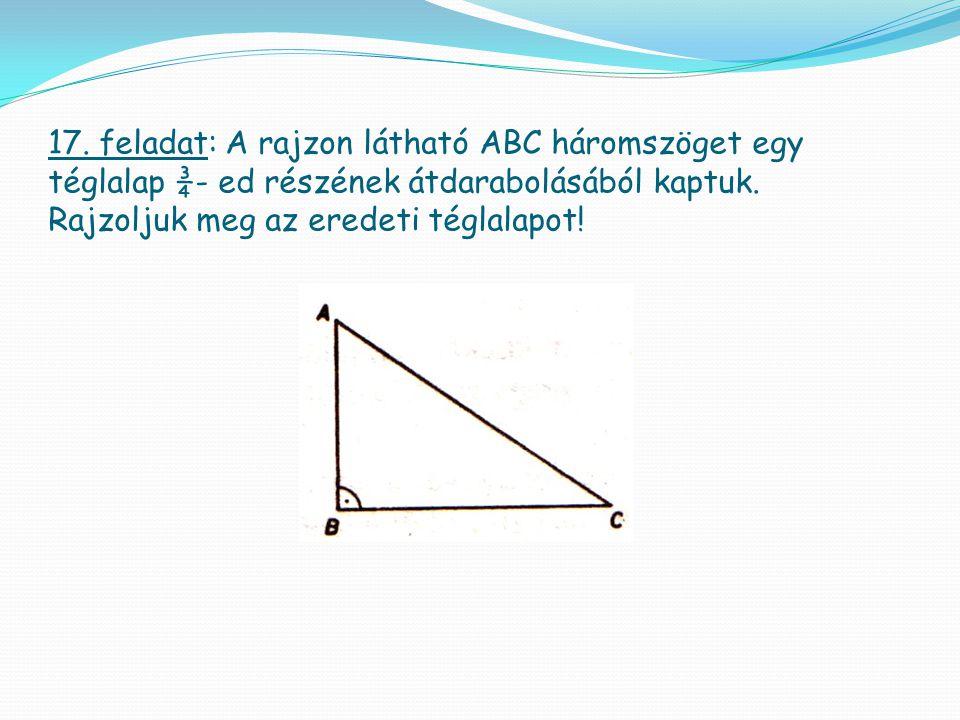 17. feladat: A rajzon látható ABC háromszöget egy téglalap ¾- ed részének átdarabolásából kaptuk. Rajzoljuk meg az eredeti téglalapot!