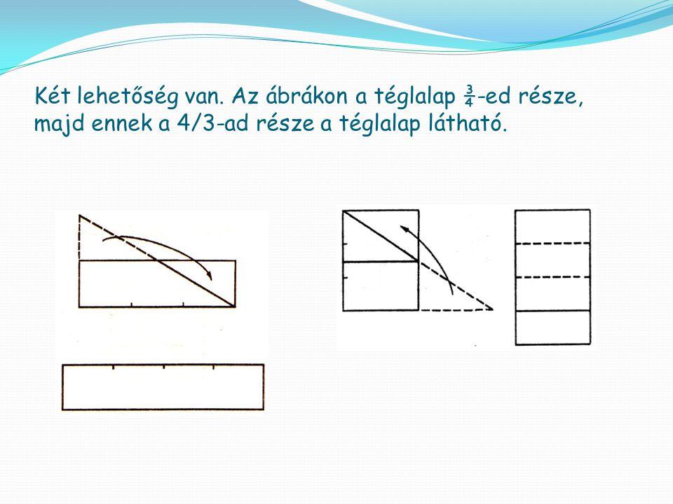 Két lehetőség van. Az ábrákon a téglalap ¾-ed része, majd ennek a 4/3-ad része a téglalap látható.