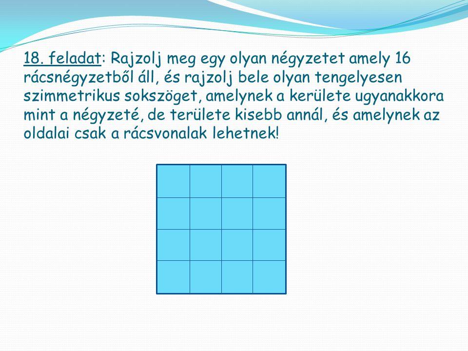 18. feladat: Rajzolj meg egy olyan négyzetet amely 16 rácsnégyzetből áll, és rajzolj bele olyan tengelyesen szimmetrikus sokszöget, amelynek a kerület