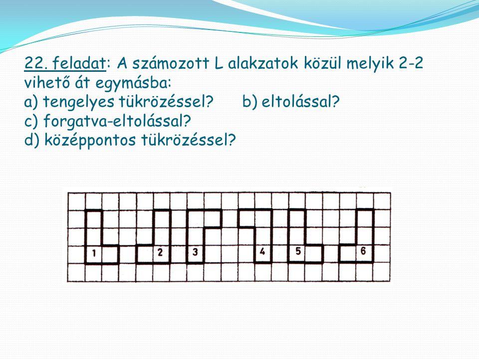 22. feladat: A számozott L alakzatok közül melyik 2-2 vihető át egymásba: a) tengelyes tükrözéssel? b) eltolással? c) forgatva-eltolással? d) középpon