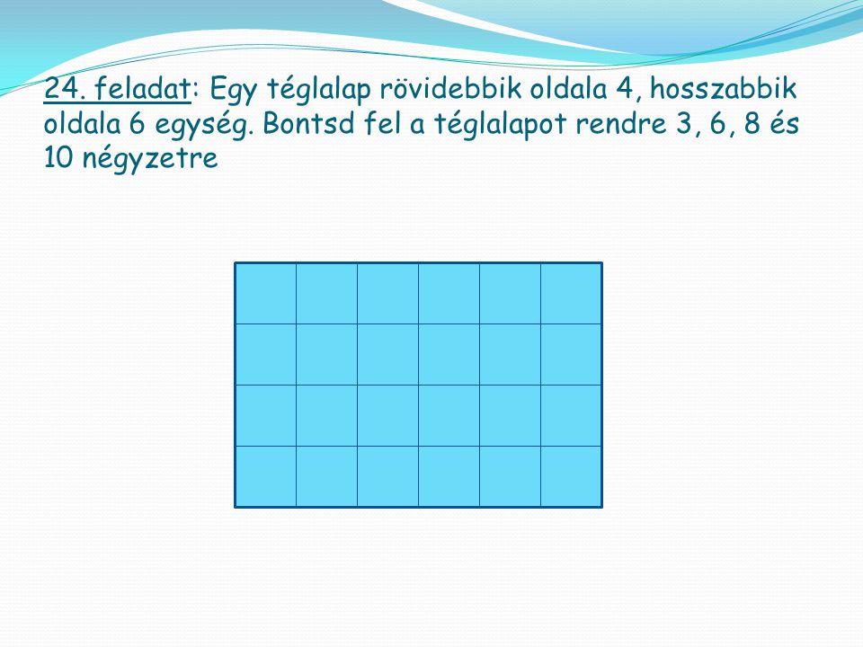 24. feladat: Egy téglalap rövidebbik oldala 4, hosszabbik oldala 6 egység. Bontsd fel a téglalapot rendre 3, 6, 8 és 10 négyzetre