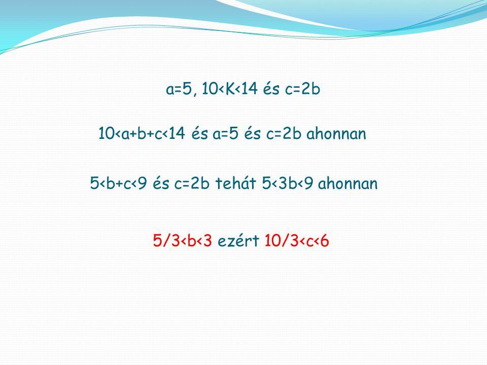 a=5, 10<K<14 és c=2b 10<a+b+c<14 és a=5 és c=2b ahonnan 5<b+c<9 és c=2b tehát 5<3b<9 ahonnan 5/3<b<3 ezért 10/3<c<6