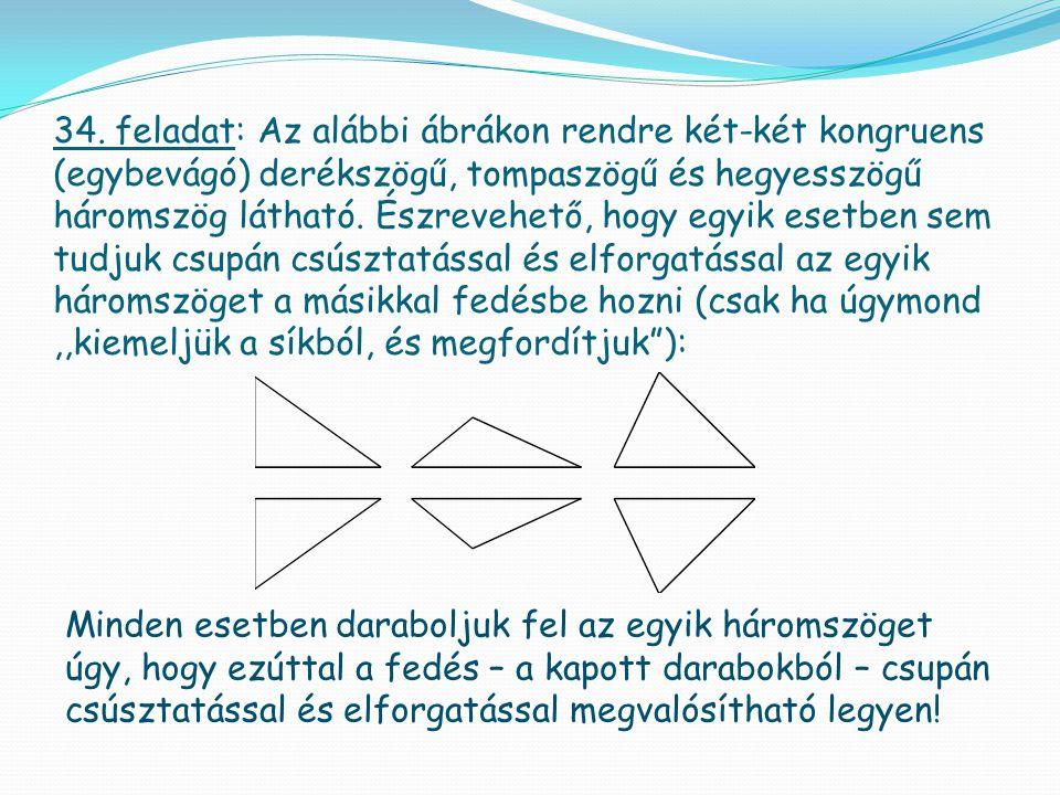 34. feladat: Az alábbi ábrákon rendre két-két kongruens (egybevágó) derékszögű, tompaszögű és hegyesszögű háromszög látható. Észrevehető, hogy egyik e