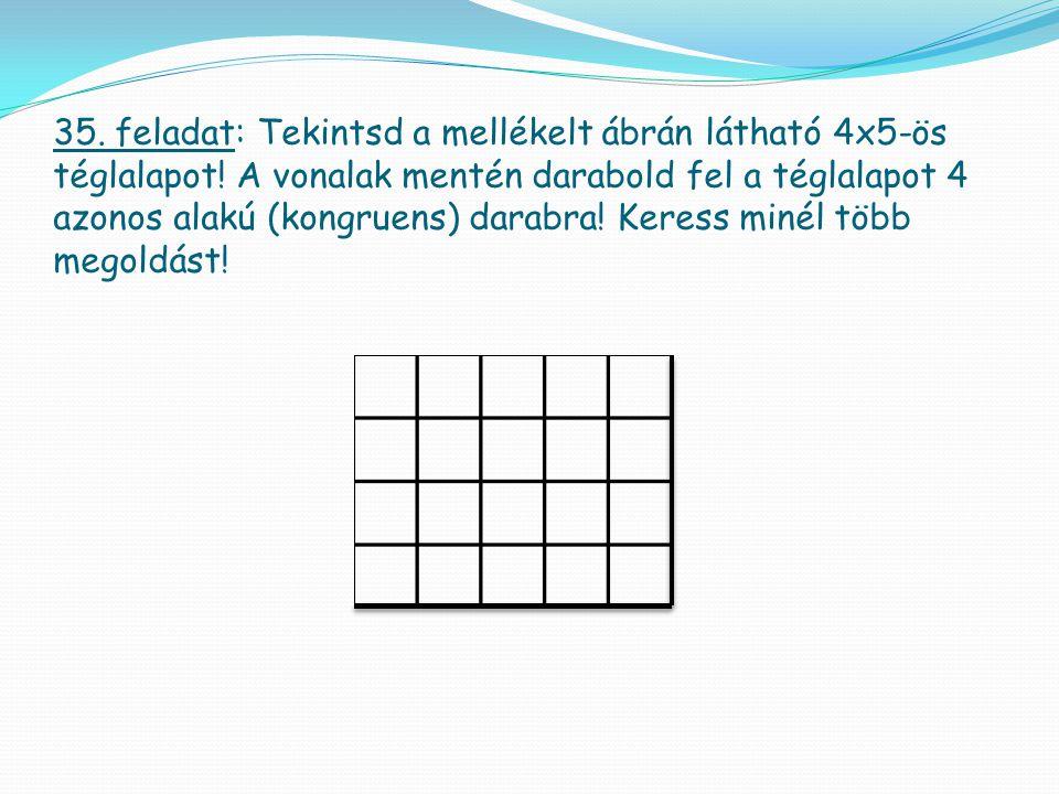 35. feladat: Tekintsd a mellékelt ábrán látható 4x5-ös téglalapot! A vonalak mentén darabold fel a téglalapot 4 azonos alakú (kongruens) darabra! Kere