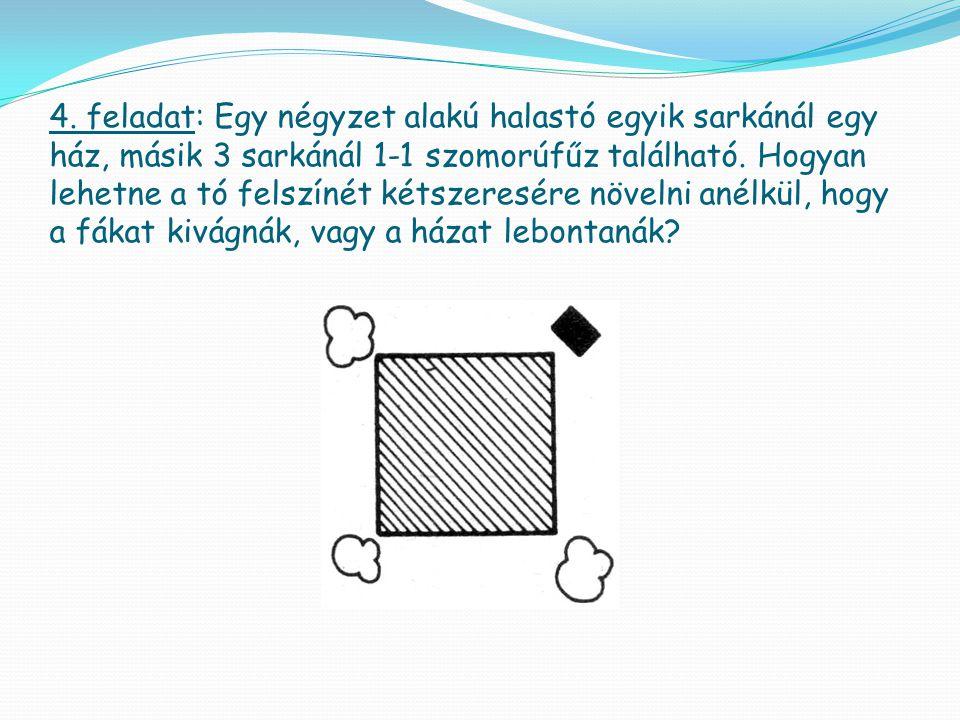 4. feladat: Egy négyzet alakú halastó egyik sarkánál egy ház, másik 3 sarkánál 1-1 szomorúfűz található. Hogyan lehetne a tó felszínét kétszeresére nö