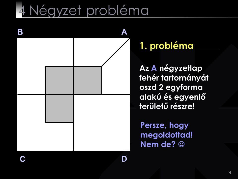 4 B A D C 1. probléma Persze, hogy megoldottad! Nem de? 4 Négyzet probléma Az A négyzetlap fehér tartományát oszd 2 egyforma alakú és egyenlő területű