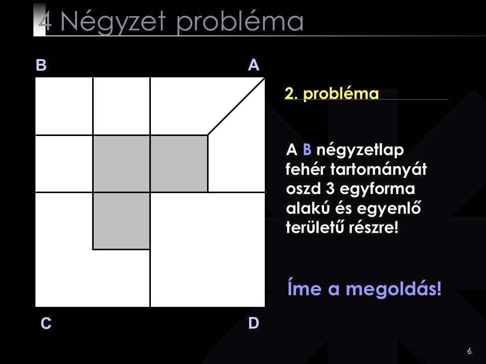 6 B A D C 2. probléma Íme a megoldás! 4 Négyzet probléma A B négyzetlap fehér tartományát oszd 3 egyforma alakú és egyenlő területű részre!