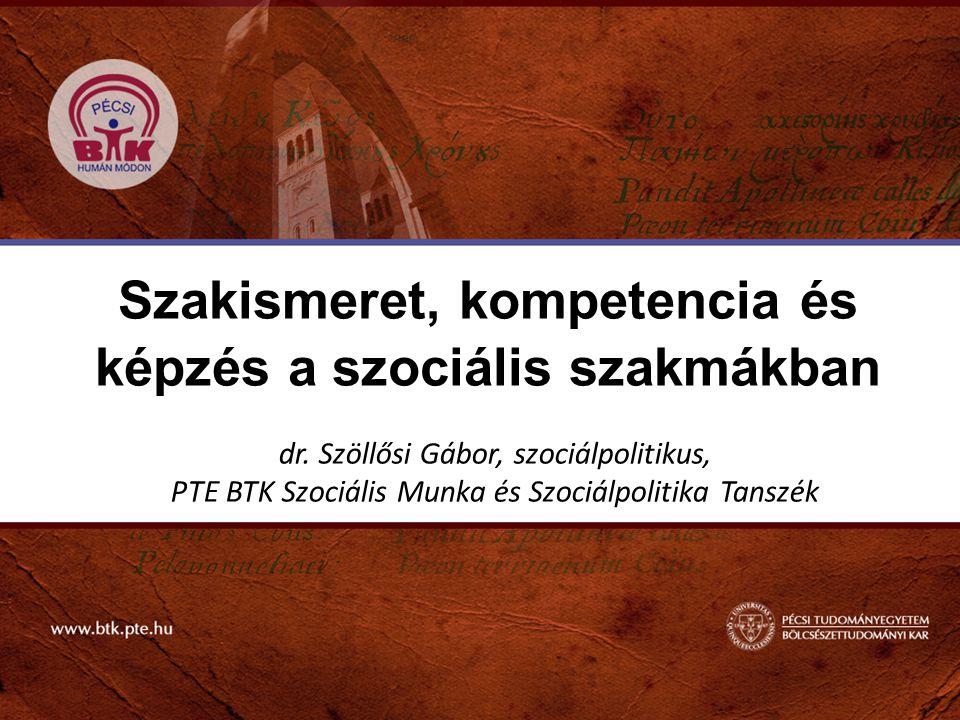 Szakismeret, kompetencia és képzés a szociális szakmákban dr. Szöllősi Gábor, szociálpolitikus, PTE BTK Szociális Munka és Szociálpolitika Tanszék