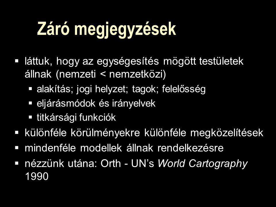 Záró megjegyzések  láttuk, hogy az egységesítés mögött testületek állnak (nemzeti < nemzetközi)  alakítás; jogi helyzet; tagok; felelősség  eljárásmódok és irányelvek  titkársági funkciók  különféle körülményekre különféle megközelítések  mindenféle modellek állnak rendelkezésre  nézzünk utána: Orth - UN's World Cartography 1990