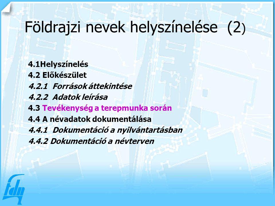 4.1Helyszínelés 4.2 Előkészület 4.2.1 Források áttekintése 4.2.2 Adatok leírása 4.3 Tevékenység a terepmunka során 4.4 A névadatok dokumentálása 4.4.1 Dokumentáció a nyilvántartásban 4.4.2 Dokumentáció a névterven Földrajzi nevek helyszínelése (2 )