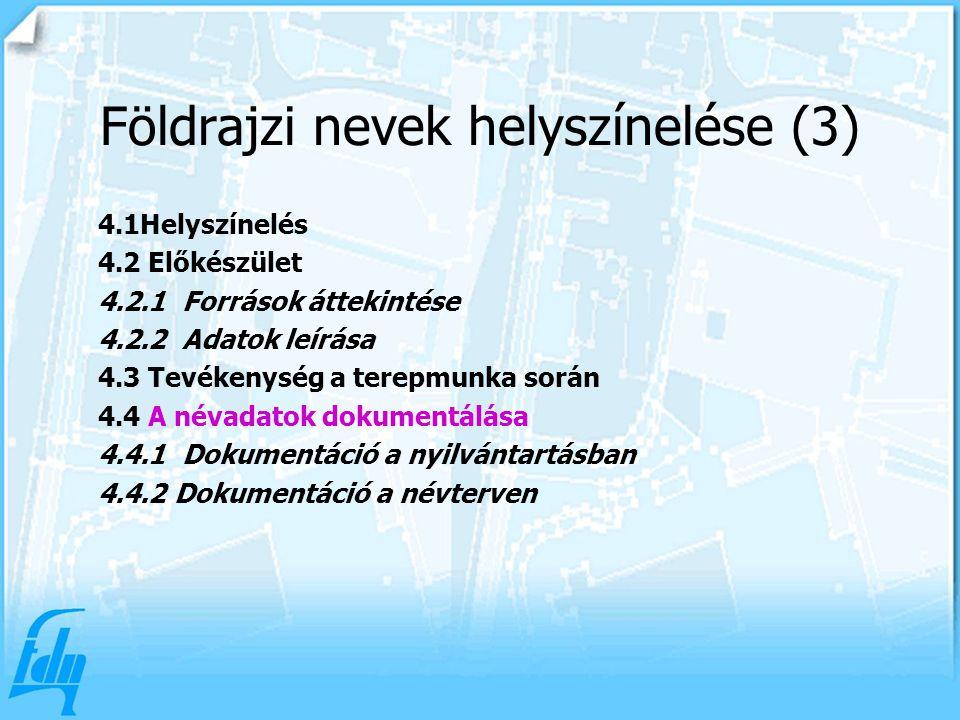 4.1Helyszínelés 4.2 Előkészület 4.2.1 Források áttekintése 4.2.2 Adatok leírása 4.3 Tevékenység a terepmunka során 4.4 A névadatok dokumentálása 4.4.1 Dokumentáció a nyilvántartásban 4.4.2 Dokumentáció a névterven Földrajzi nevek helyszínelése (3)