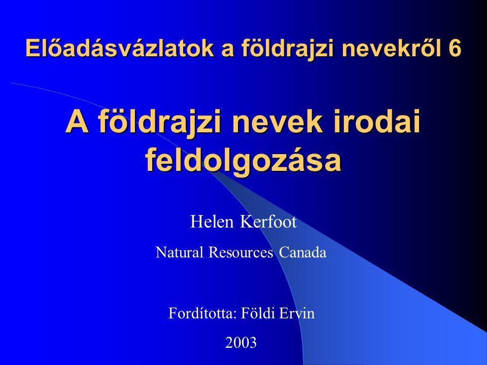 Előadásvázlatok a földrajzi nevekről 6 A földrajzi nevek irodai feldolgozása Helen Kerfoot Natural Resources Canada Fordította: Földi Ervin 2003